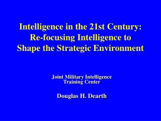 Intelligence in the 21st Century: Re-focusing Intelligence to Shape the Strategic Environment