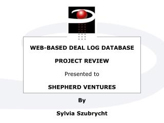 WEB-BASED DEAL LOG DATABASE PROJECT REVIEW Presented to SHEPHERD VENTURES By Sylvia Szubrycht