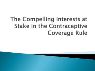 The Compelling Interests  a t Stake in the Contraceptive Coverage Rule