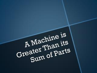A Machine is Greater Than its Sum of Parts