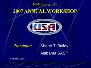 Welcome to the 2007 ANNUAL WORKSHOP 	Presenter: Shane T. Bailey 				Alabama SASP