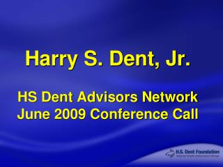 Harry S. Dent, Jr. HS Dent Advisors Network June 2009 Conference Call