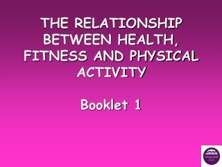 THE RELATIONSHIP BETWEEN HEALTH, FITNESS AND PHYSICAL ACTIVITY Booklet 1