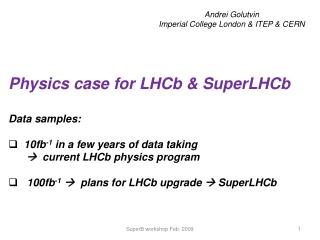Physics case for LHCb & SuperLHCb   Data samples:   10fb -1  in a few years of data taking