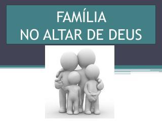 FAMÍLIA  NO ALTAR DE DEUS