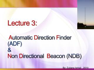 Lecture 3:   Automatic Direction Finder  ADF  Non Directional  Beacon NDB