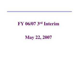 FY 06/07 3 rd  Interim May 22, 2007