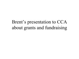 Brent's presentation to CCA about grants and fundraising
