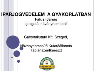IPARJOGVÉDELEM  A GYAKORLATBAN Falusi János igazgató, növénynemesítő Gabonakutató Kft.  Szeged,