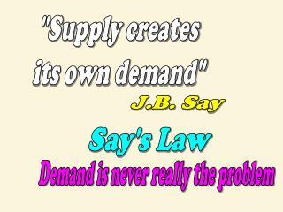 """Supply creates its own demand"""