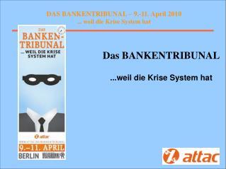 DAS BANKENTRIBUNAL – 9.-11. April 2010 ... weil die Krise System hat