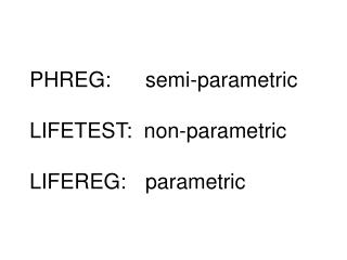 PHREG:	  semi-parametric LIFETEST:  non-parametric LIFEREG:	  parametric