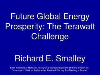 Future Global Energy Prosperity: The Terawatt Challenge Richard E. Smalley