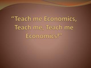 """Teach me Economics, Teach me, Teach me Economics!"""