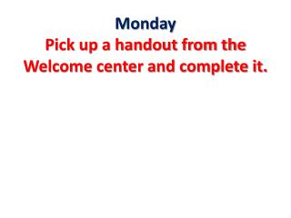 Monday Pick up a handout from the Welcome center and complete it.