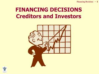 FINANCING DECISIONS Creditors and Investors