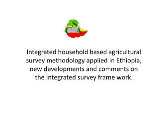 Integrated household based agricultural survey methodology applied in Ethiopia, new developments and comments on the Int