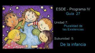 ESDE - Programa IV Guía  27 Unidad 7:  Pluralidad de  las Existencias Subunidad  5: De la infancia