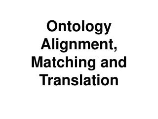 Ontology Alignment, Matching and Translation