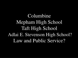 Columbine Mepham High School Taft High School  Adlai E. Stevenson High School Law and Public Service