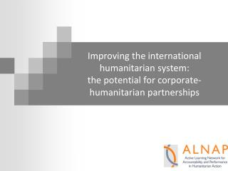 Improving the international humanitarian system:  the potential for corporate-humanitarian partnerships