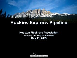 Rockies Express Pipeline   Houston Pipeliners Association  Building the King of Pipelines  May 11, 2009