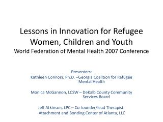 Presenters: Kathleen Connors, Ph.D. –Georgia Coalition for Refugee  	    Mental  Health