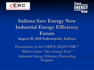 Indiana Save Energy Now Industrial Energy Efficiency Forum August 10, 2010 Indianapolis, Indiana