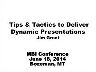 Tips & Tactics to Deliver  Dynamic Presentations                                      Jim Grant