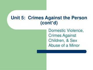 Unit 5:  Crimes Against the Person (cont ' d)