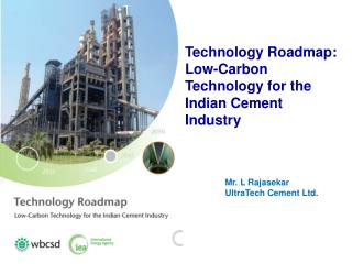 Technology Roadmap: Low-Carbon Technology for the  Indian Cement  Industry Mr. L Rajasekar