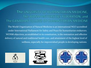 The UNIVERSITY OF HUMANITARIAN MEDICINE, The WONM UNIVERSITIES FEDERATION, and  The CANADIAN COLLEGE OF HUMANITARIAN MED