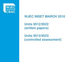WJEC INSET MARCH 2010 Units 9512/9522  (written papers)  Units 9513/9523 (controlled assessment)