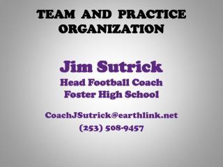 TEAM  AND  PRACTICE  ORGANIZATION Jim Sutrick Head Football Coach Foster High School