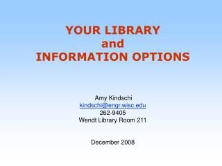 YOUR LIBRARY  and  INFORMATION OPTIONS  Amy Kindschi kindschi@engr.wisc 262-9405