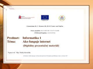 Predmet:    Informatika 1 Téma:         Ako funguje internet (Digitálny prezentačný materiál)