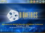 Biometrics for National Security and Defense Conference February 11, 2009 Mr. Bill Vickers, Special Assistant to the Dir