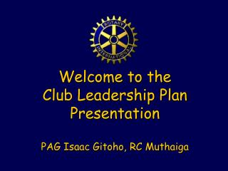 Welcome to the Club Leadership Plan Presentation PAG Isaac Gitoho, RC Muthaiga
