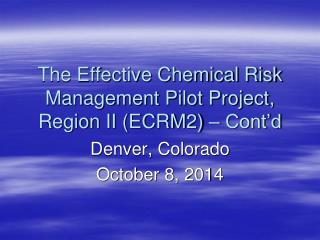The Effective Chemical Risk Management Pilot Project, Region II (ECRM2) – Cont'd