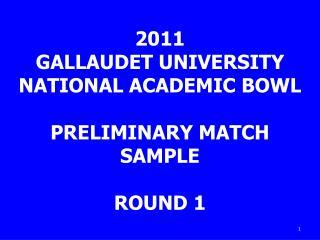 2011 GALLAUDET UNIVERSITY NATIONAL ACADEMIC BOWL PRELIMINARY MATCH SAMPLE ROUND 1