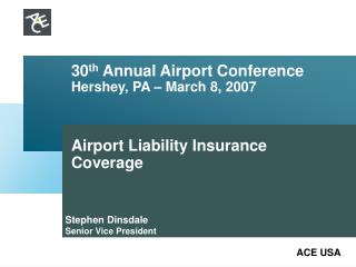 30 th  Annual Airport Conference Hershey, PA – March 8, 2007 Airport Liability Insurance Coverage