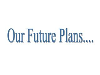 Our Future Plans....
