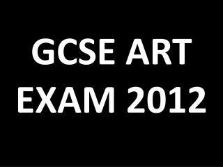 GCSE ART EXAM 2012
