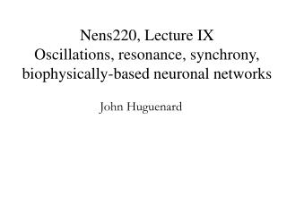 Nens220, Lecture IX  Oscillations, resonance, synchrony, biophysically-based neuronal networks