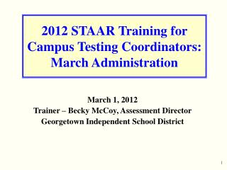 2012 STAAR Training for Campus Testing Coordinators: March Administration