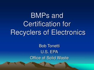 BMPs and  Certification for   Recyclers of Electronics