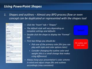 Using PowerPoint Shapes  Shapes and outlines   Almost any BPD process flow or even concept can be duplicated or represen