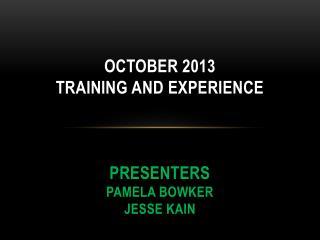 October 2013  Training and Experience  Presenters Pamela Bowker Jesse Kain