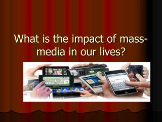 What is the impact of mass-media in our lives?