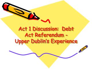 Act 1 Discussion:  Debt Act Referendum -    Upper Dublin's Experience